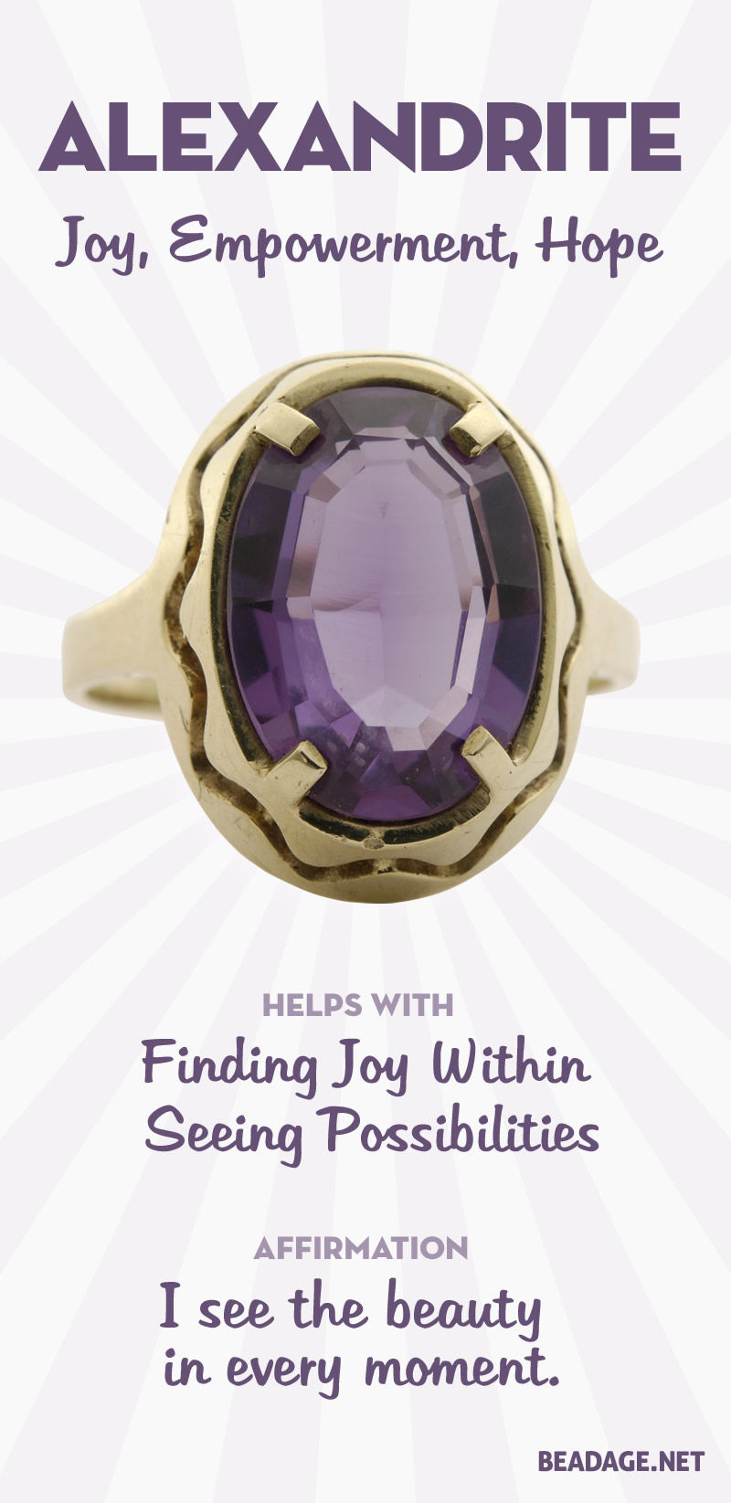 Rather than just bring you joy, Alexandrite helps you develop your own source of joy within yourself. It facilitates an awareness of the beauty of every moment, and your power to choose and make the most of your life. It provides hope by means of awareness of the possibilities that are always available to you, no matter your circumstances. Learn more about Alexandrite meaning + healing properties, benefits & more.
