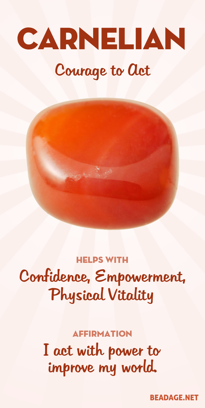 Carnelian is about action. By activating the first three chakras, Carnelian provides a powerful boost to your willpower, with the physical energy and drive to back it up. If your heart wants something, carnelian can give you the confidence and power to go for it. Learn more about Carnelian meaning + healing properties, benefits & more. Visit to find gemstone meanings & info about crystal healing. #gemstones #crystals #crystalhealing #beadage