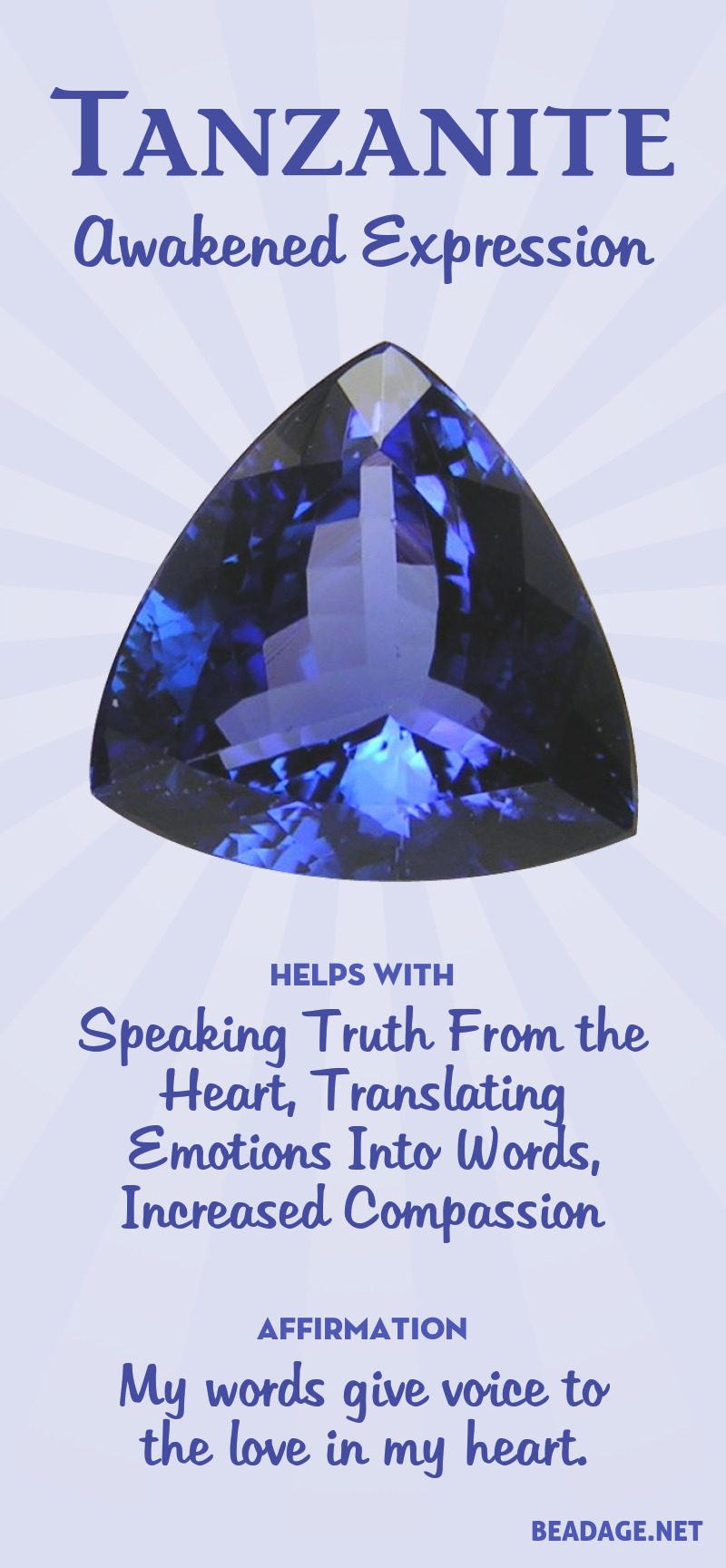 By harmonizing and linking the heart and third-eye chakra, Tanzanite is a powerful stone for activating compassion and increasing the ability to speak the truth in your heart. It is an integrating stone that helps awaken an enlightened consciousness based in wholeness. Learn more about Tanzanite meaning + healing properties, benefits & more. Visit to find gemstone meanings & info about crystal healing. #gemstones #crystals #crystalhealing #beadage