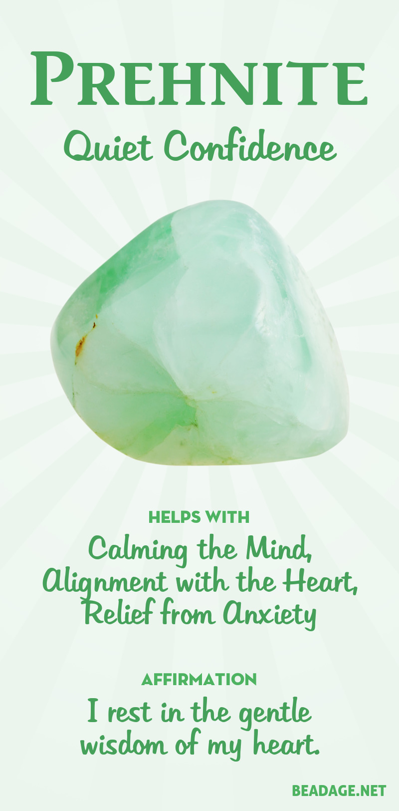 Prehnite harmonizes the will and the heart, leading to a quiet confidence and clarity in the right action to take to be in alignment with one's spiritual self. Through quieting the mind and ego, it can assist in the ability to hear through your psychic channels more clearly. Learn more about Prehnite meaning + healing properties, benefits & more. Visit to find gemstone meanings & info about crystal healing. #gemstones #crystals #crystalhealing #beadage